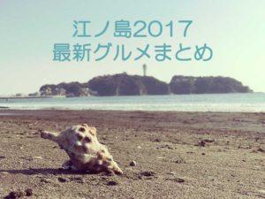 【江ノ島2017春】GWおすすめグルメ特集!新店舗だけをまとめてレビュー