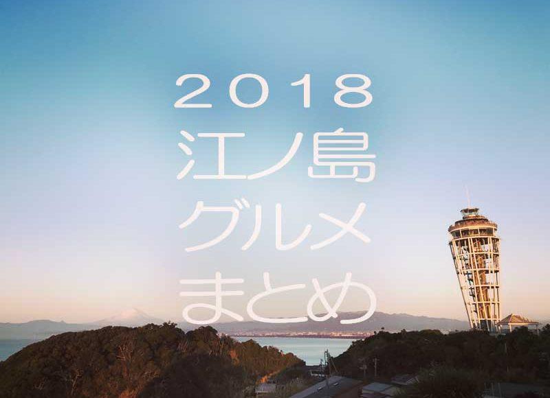 【2018GW江ノ島グルメ】地元民のおすすめを各ジャンル1店舗1メニューを選出!迷ったらコレで決まり!